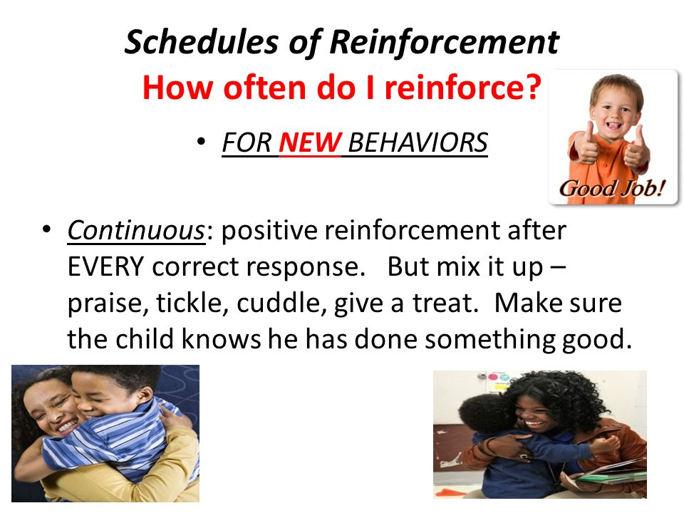 Schedules of Reinforcement How often do I reinforce? FOR NEW BEHAVIORS Continuous: positive reinforcement after EVERY correct response. But mix it up