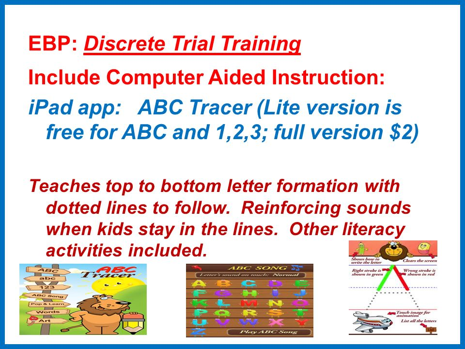 EBP: Discrete Trial Training Include Computer Aided Instruction: iPad app: ABC Tracer (Lite version is free for ABC and 1,2,3; full version $2) Teache