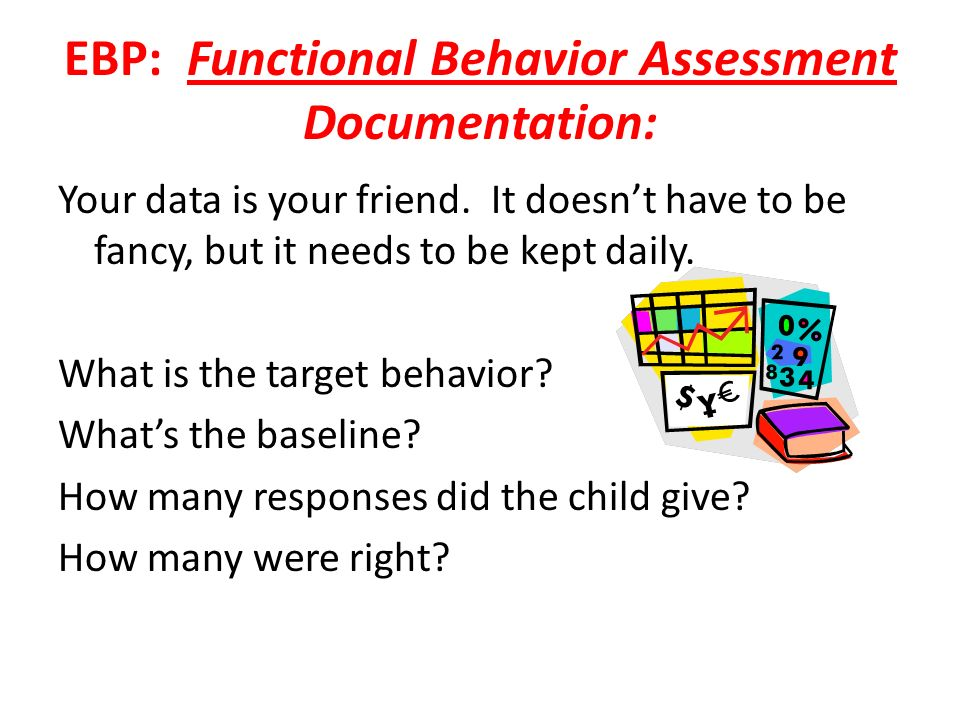 EBP: Functional Behavior Assessment Documentation: Your data is your friend. It doesnt have to be fancy, but it needs to be kept daily. What is the ta