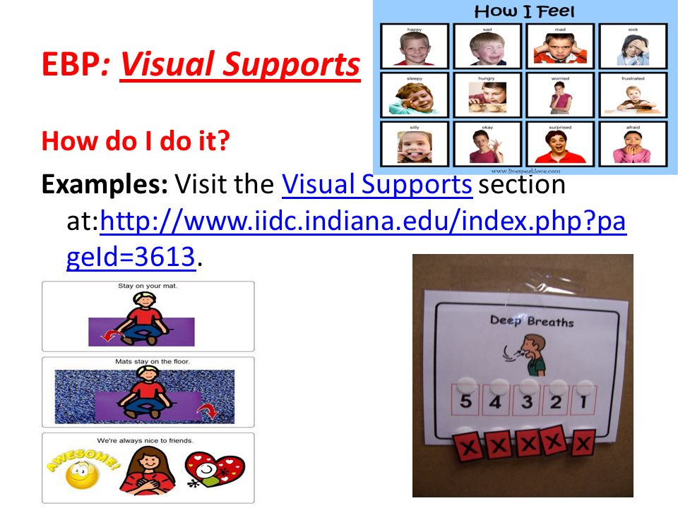 EBP: Visual Supports How do I do it? Examples: Visit the Visual Supports section at:http://www.iidc.indiana.edu/index.php?pa geId=3613.Visual Supports