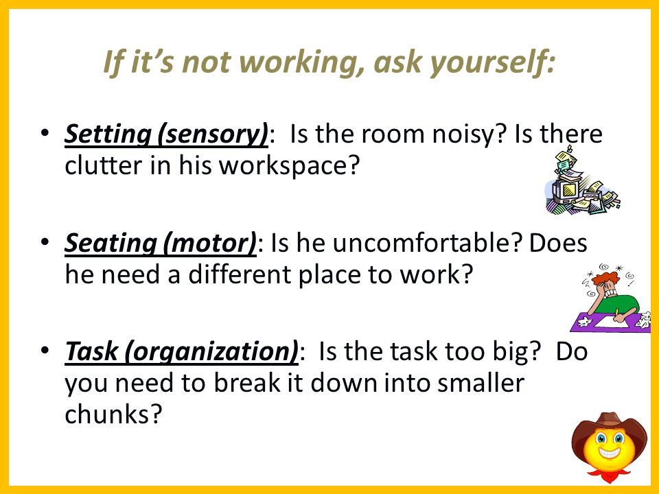 If its not working, ask yourself: Setting (sensory): Is the room noisy? Is there clutter in his workspace? Seating (motor): Is he uncomfortable? Does