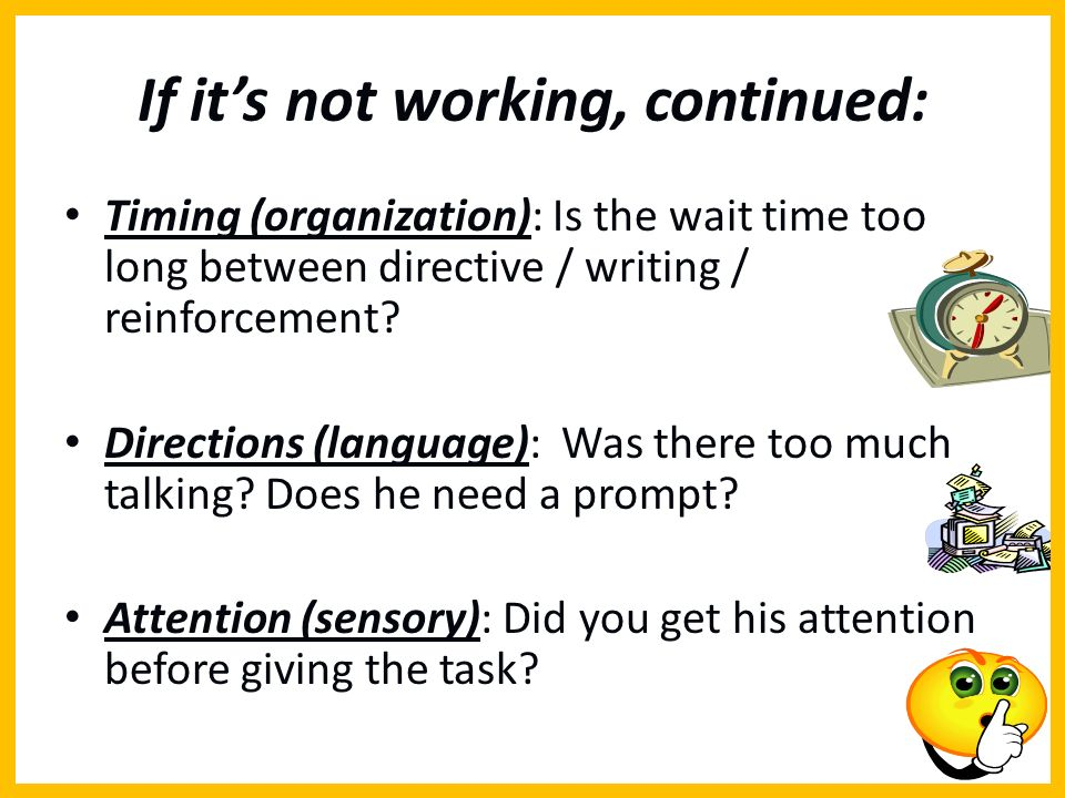 If its not working, continued: Timing (organization): Is the wait time too long between directive / writing / reinforcement? Directions (language): Wa