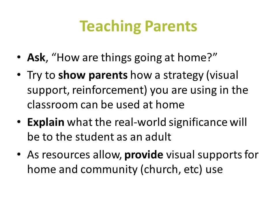 Teaching Parents Ask, How are things going at home? Try to show parents how a strategy (visual support, reinforcement) you are using in the classroom