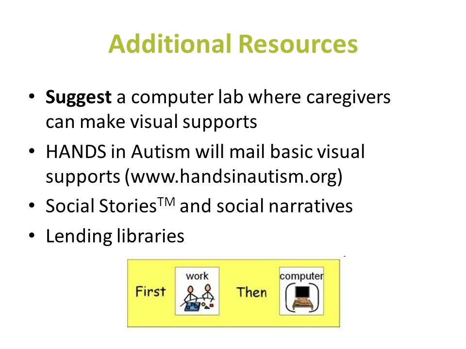 Additional Resources Suggest a computer lab where caregivers can make visual supports HANDS in Autism will mail basic visual supports (www.handsinauti