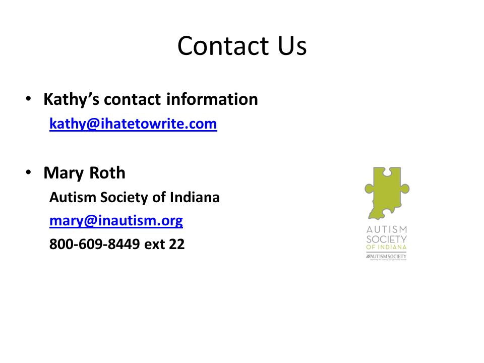 Contact Us Kathys contact information kathy@ihatetowrite.com Mary Roth Autism Society of Indiana mary@inautism.org 800-609-8449 ext 22