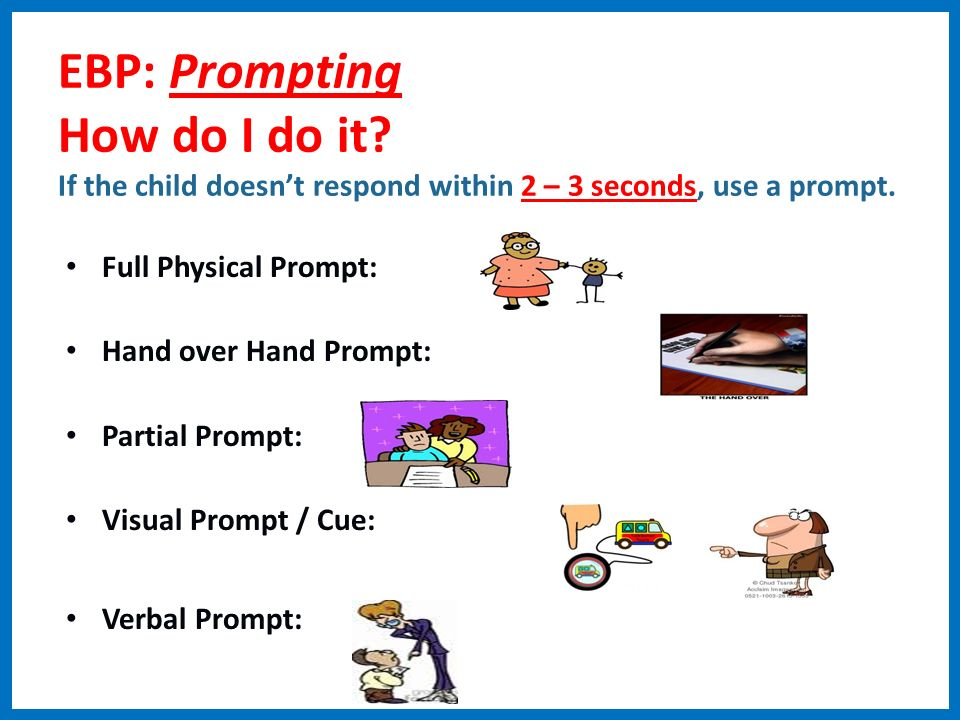 EBP: Prompting How do I do it? If the child doesnt respond within 2 – 3 seconds, use a prompt. Full Physical Prompt: Hand over Hand Prompt: Partial Pr