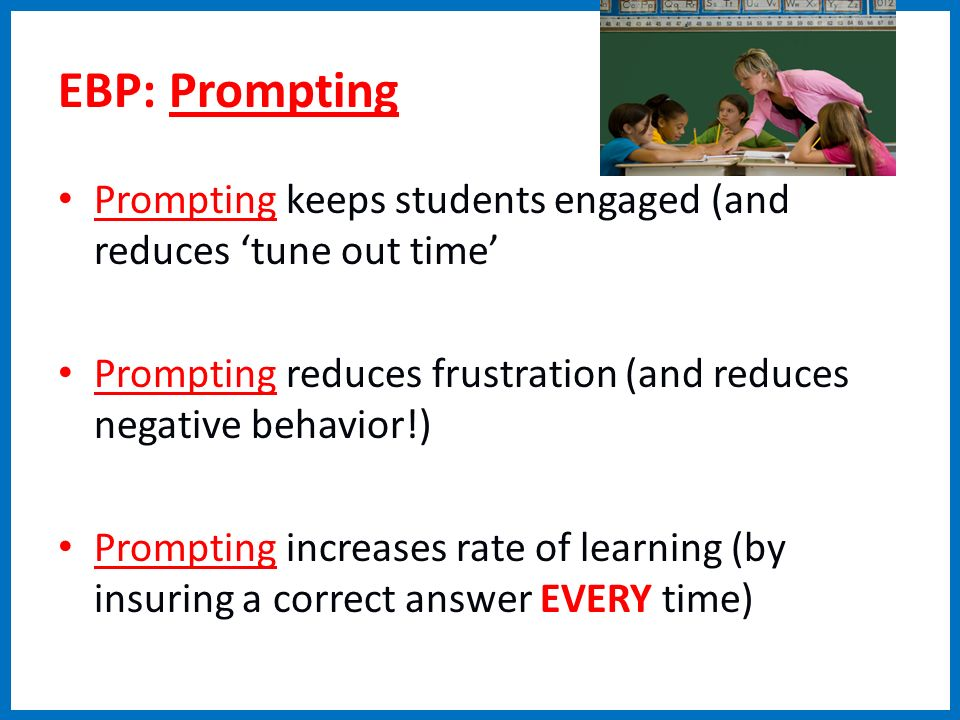 EBP: Prompting Prompting keeps students engaged (and reduces tune out time Prompting reduces frustration (and reduces negative behavior!) Prompting in