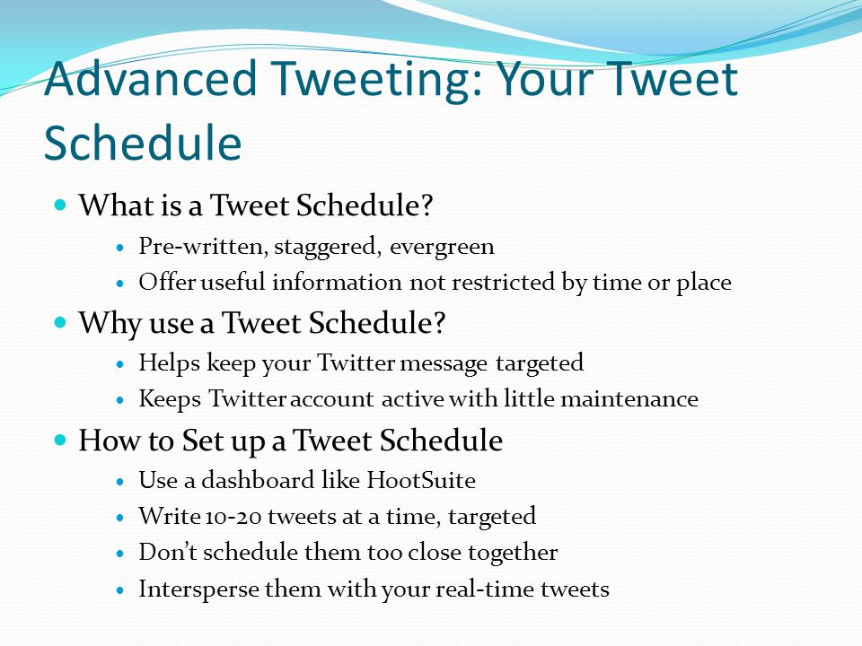 Advanced Tweeting: Your Tweet Schedule What is a Tweet Schedule? Pre-written, staggered, evergreen Offer useful information not restricted by time or