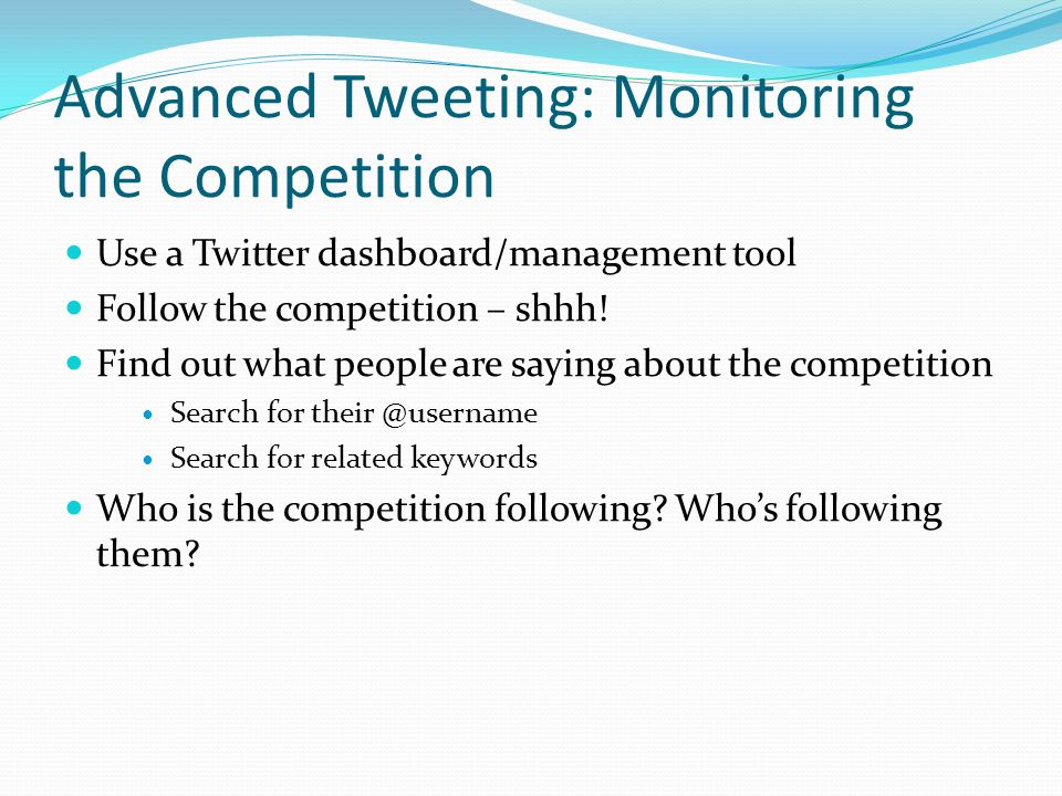 Advanced Tweeting: Monitoring the Competition Use a Twitter dashboard/management tool Follow the competition – shhh.