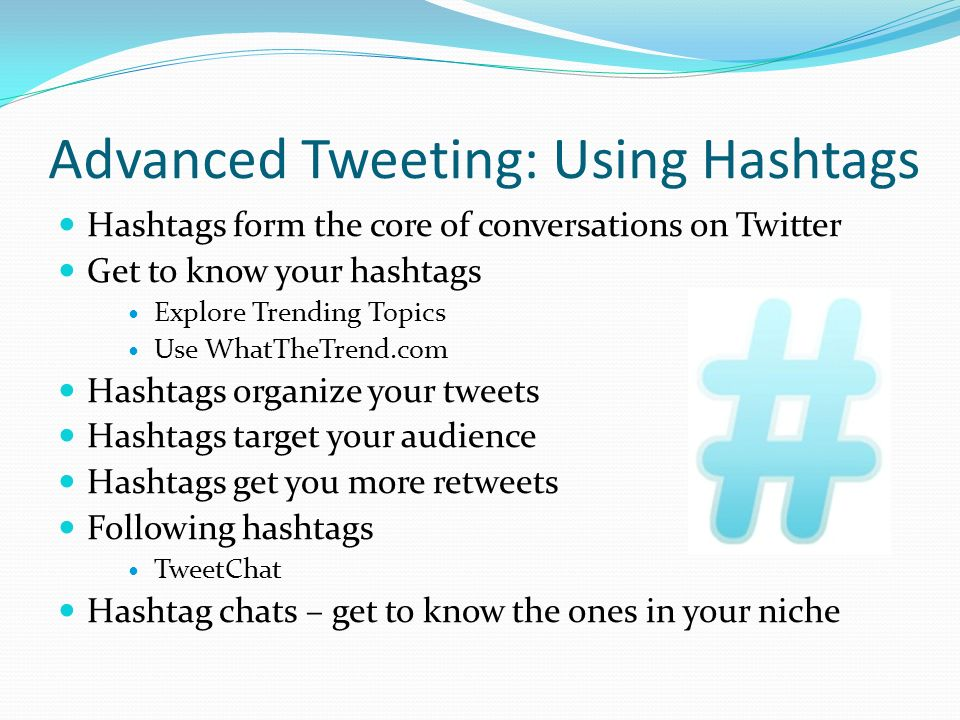 Advanced Tweeting: Using Hashtags Hashtags form the core of conversations on Twitter Get to know your hashtags Explore Trending Topics Use WhatTheTrend.com Hashtags organize your tweets Hashtags target your audience Hashtags get you more retweets Following hashtags TweetChat Hashtag chats – get to know the ones in your niche