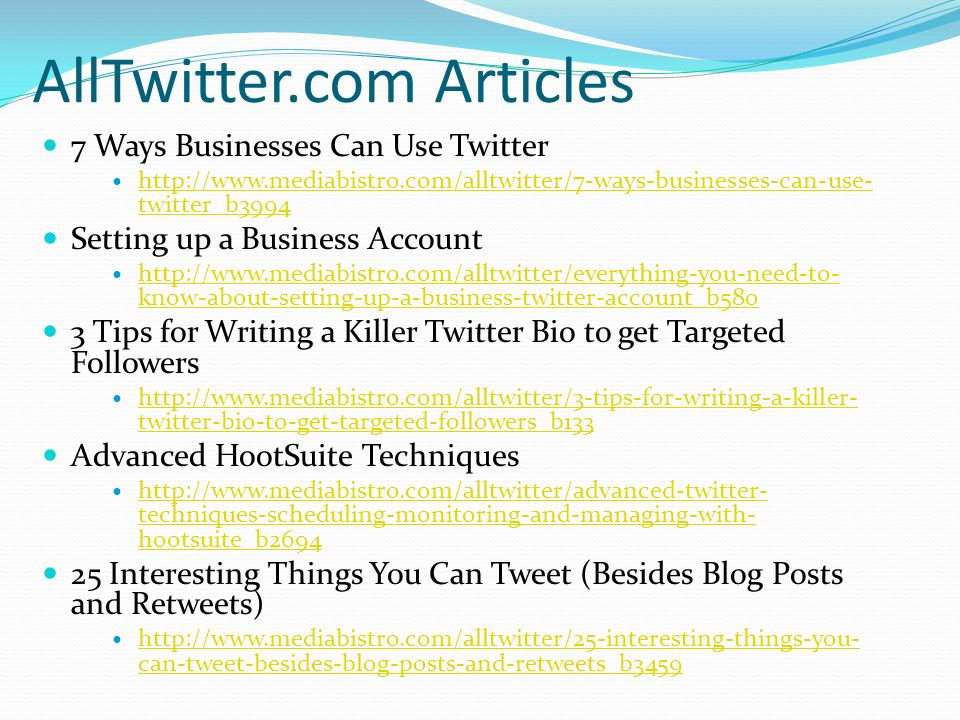 AllTwitter.com Articles 7 Ways Businesses Can Use Twitter http://www.mediabistro.com/alltwitter/7-ways-businesses-can-use- twitter_b3994 http://www.mediabistro.com/alltwitter/7-ways-businesses-can-use- twitter_b3994 Setting up a Business Account http://www.mediabistro.com/alltwitter/everything-you-need-to- know-about-setting-up-a-business-twitter-account_b580 http://www.mediabistro.com/alltwitter/everything-you-need-to- know-about-setting-up-a-business-twitter-account_b580 3 Tips for Writing a Killer Twitter Bio to get Targeted Followers http://www.mediabistro.com/alltwitter/3-tips-for-writing-a-killer- twitter-bio-to-get-targeted-followers_b133 http://www.mediabistro.com/alltwitter/3-tips-for-writing-a-killer- twitter-bio-to-get-targeted-followers_b133 Advanced HootSuite Techniques http://www.mediabistro.com/alltwitter/advanced-twitter- techniques-scheduling-monitoring-and-managing-with- hootsuite_b2694 http://www.mediabistro.com/alltwitter/advanced-twitter- techniques-scheduling-monitoring-and-managing-with- hootsuite_b2694 25 Interesting Things You Can Tweet (Besides Blog Posts and Retweets) http://www.mediabistro.com/alltwitter/25-interesting-things-you- can-tweet-besides-blog-posts-and-retweets_b3459 http://www.mediabistro.com/alltwitter/25-interesting-things-you- can-tweet-besides-blog-posts-and-retweets_b3459