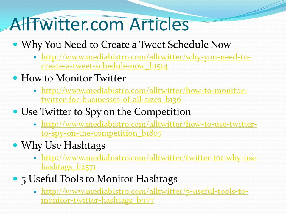 AllTwitter.com Articles Why You Need to Create a Tweet Schedule Now http://www.mediabistro.com/alltwitter/why-you-need-to- create-a-tweet-schedule-now_b1514 http://www.mediabistro.com/alltwitter/why-you-need-to- create-a-tweet-schedule-now_b1514 How to Monitor Twitter http://www.mediabistro.com/alltwitter/how-to-monitor- twitter-for-businesses-of-all-sizes_b136 http://www.mediabistro.com/alltwitter/how-to-monitor- twitter-for-businesses-of-all-sizes_b136 Use Twitter to Spy on the Competition http://www.mediabistro.com/alltwitter/how-to-use-twitter- to-spy-on-the-competition_b1807 http://www.mediabistro.com/alltwitter/how-to-use-twitter- to-spy-on-the-competition_b1807 Why Use Hashtags http://www.mediabistro.com/alltwitter/twitter-101-why-use- hashtags_b2571 http://www.mediabistro.com/alltwitter/twitter-101-why-use- hashtags_b2571 5 Useful Tools to Monitor Hashtags http://www.mediabistro.com/alltwitter/5-useful-tools-to- monitor-twitter-hashtags_b977 http://www.mediabistro.com/alltwitter/5-useful-tools-to- monitor-twitter-hashtags_b977