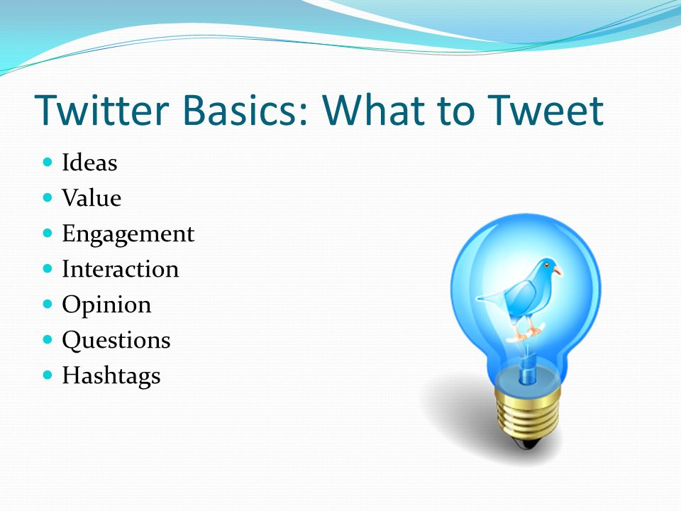 Twitter Basics: What to Tweet Ideas Value Engagement Interaction Opinion Questions Hashtags