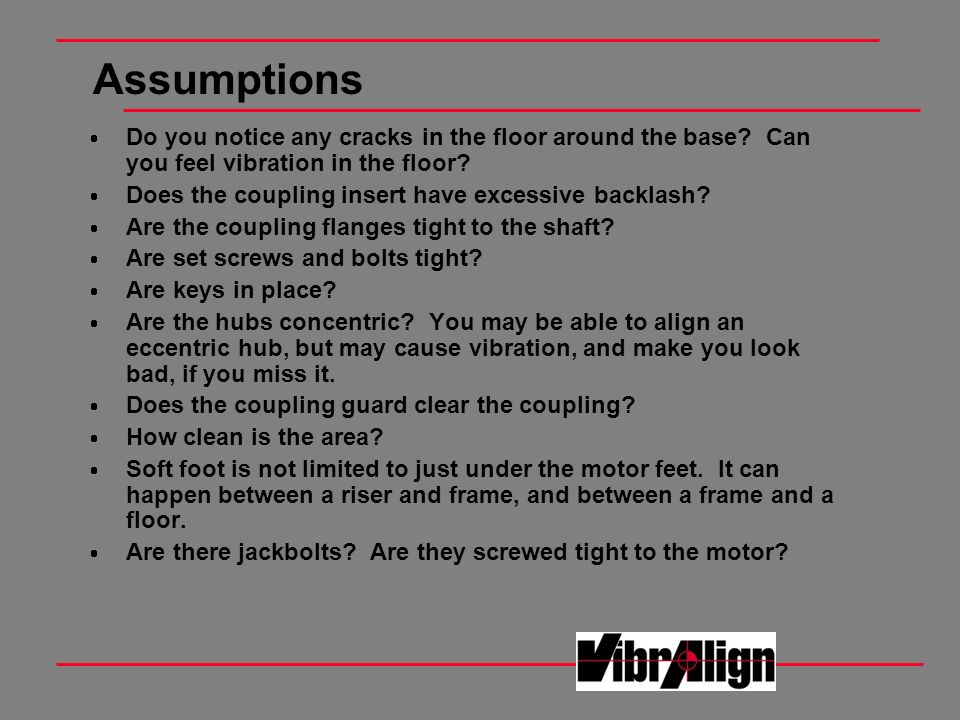 Assumptions Do you notice any cracks in the floor around the base? Can you feel vibration in the floor? Does the coupling insert have excessive backla
