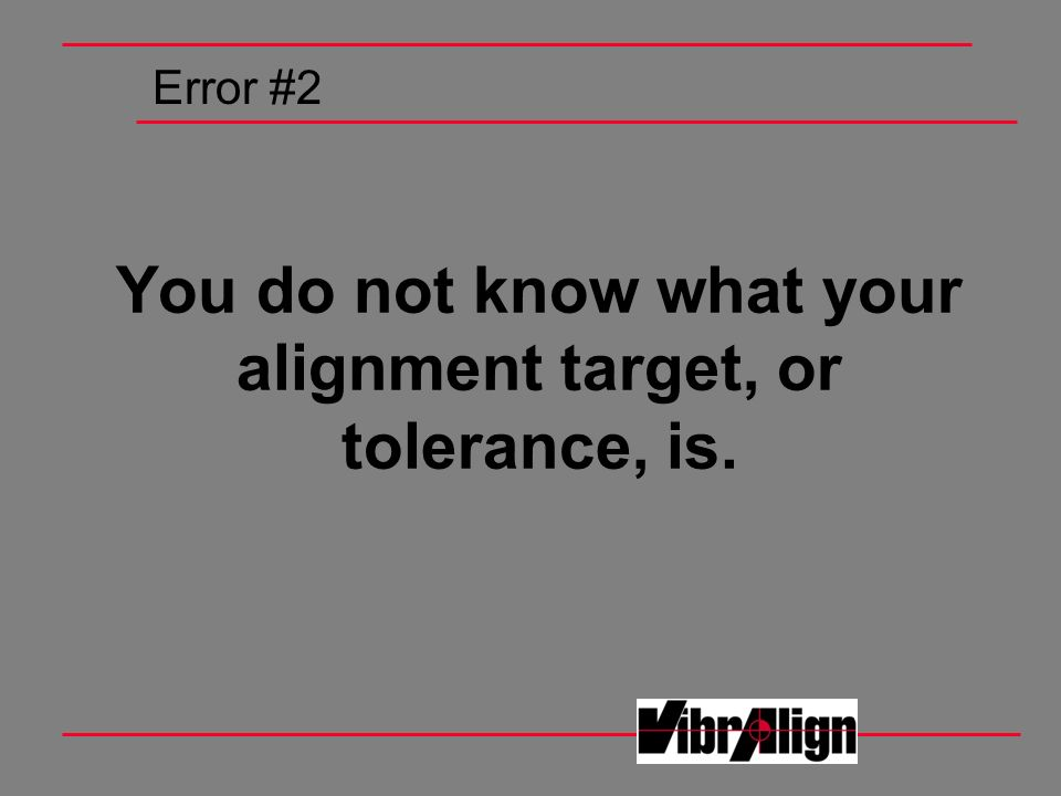 You do not know what your alignment target, or tolerance, is. Error #2