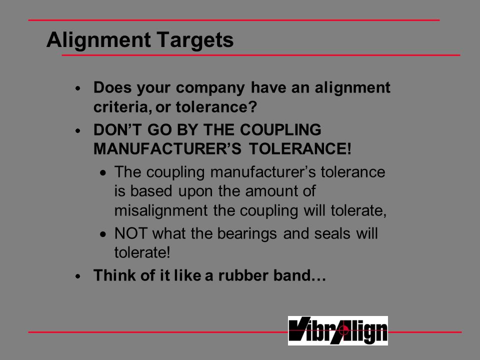 Alignment Targets Does your company have an alignment criteria, or tolerance? DONT GO BY THE COUPLING MANUFACTURERS TOLERANCE! The coupling manufactur