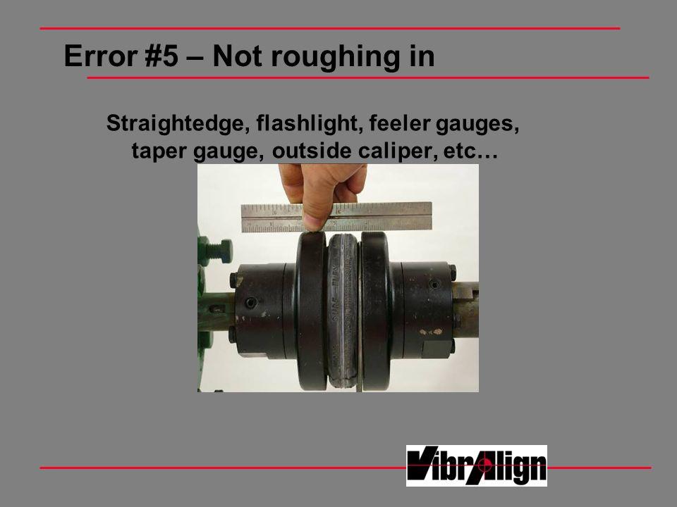 Error #5 – Not roughing in Straightedge, flashlight, feeler gauges, taper gauge, outside caliper, etc…