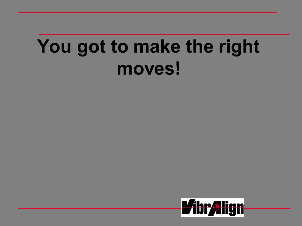 You got to make the right moves!