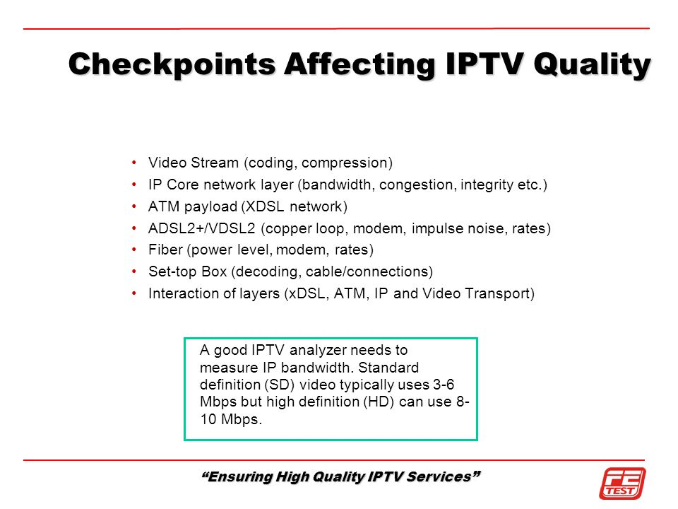 Ensuring High Quality IPTV Services Video Stream (coding, compression) IP Core network layer (bandwidth, congestion, integrity etc.) ATM payload (XDSL