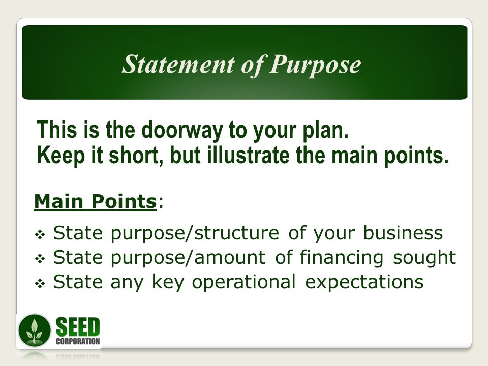 This is the doorway to your plan. Keep it short, but illustrate the main points. Main Points: State purpose/structure of your business State purpose/a
