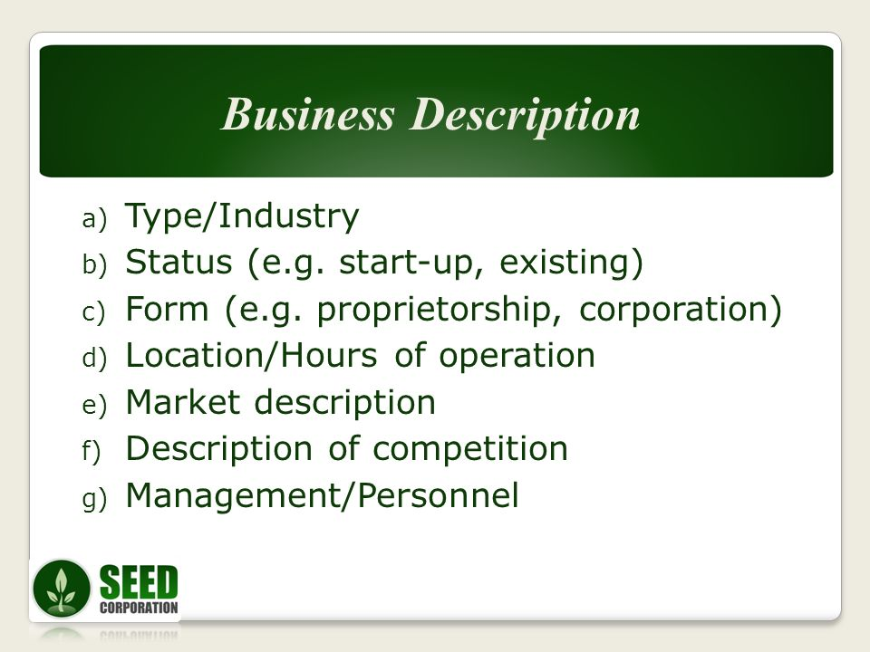 a) Type/Industry b) Status (e.g. start-up, existing) c) Form (e.g. proprietorship, corporation) d) Location/Hours of operation e) Market description f