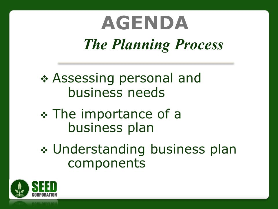 AGENDA The Planning Process Assessing personal and business needs The importance of a business plan Understanding business plan components