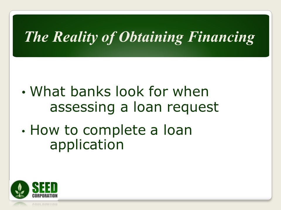 What banks look for when assessing a loan request How to complete a loan application The Reality of Obtaining Financing