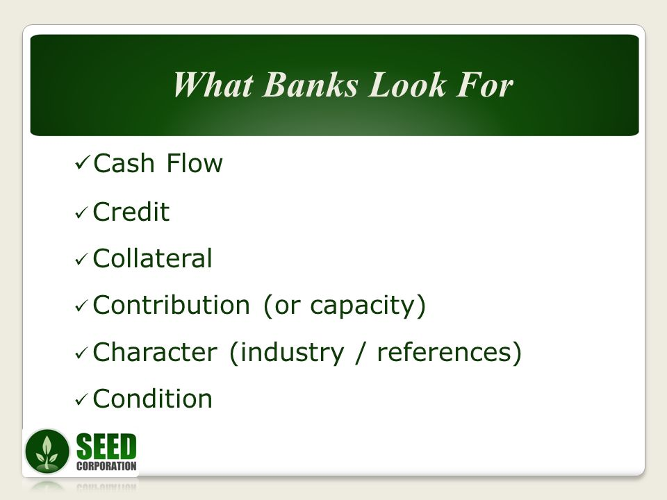 Cash Flow Credit Collateral Contribution (or capacity) Character (industry / references) Condition What Banks Look For What Banks Look For