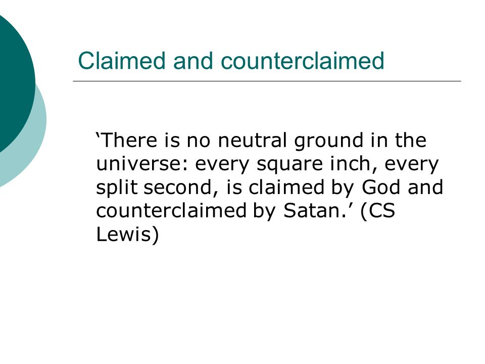 Claimed and counterclaimed There is no neutral ground in the universe: every square inch, every split second, is claimed by God and counterclaimed by