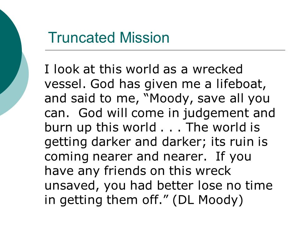 Truncated Mission I look at this world as a wrecked vessel. God has given me a lifeboat, and said to me, Moody, save all you can. God will come in jud