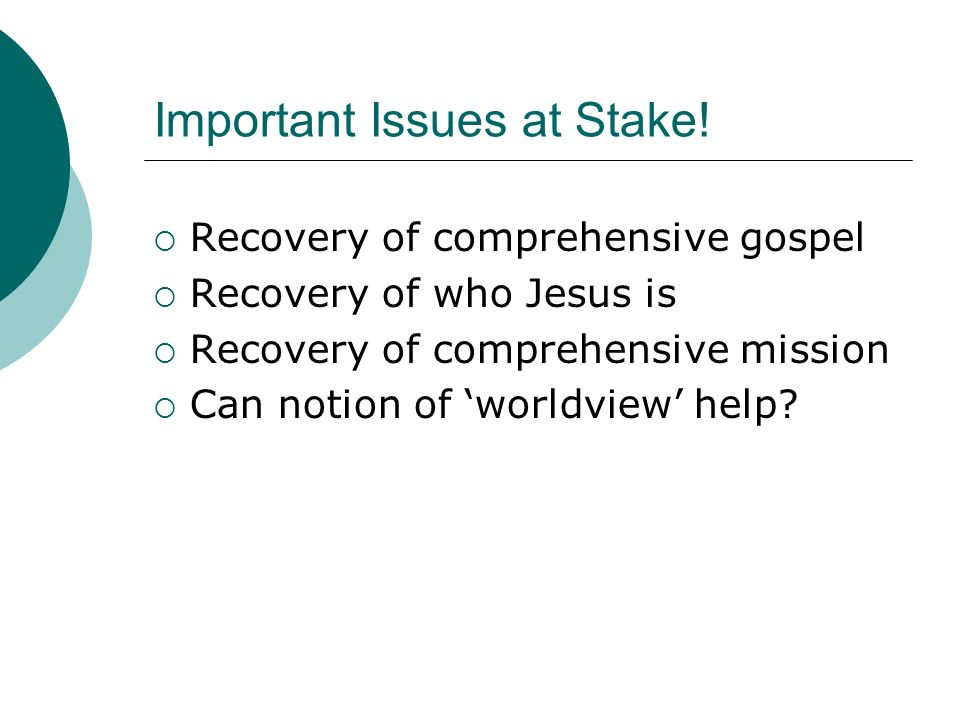 Important Issues at Stake! Recovery of comprehensive gospel Recovery of who Jesus is Recovery of comprehensive mission Can notion of worldview help?