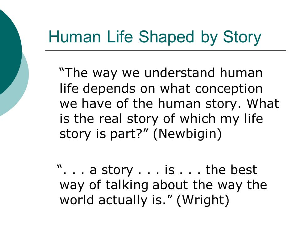 Human Life Shaped by Story The way we understand human life depends on what conception we have of the human story. What is the real story of which my