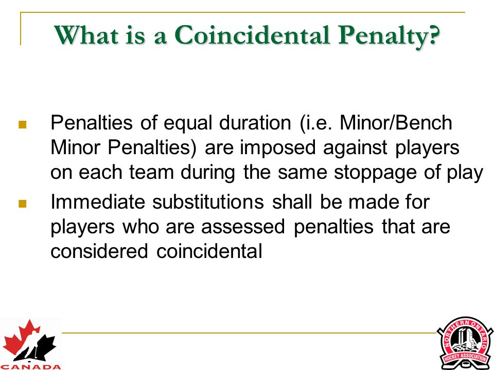 Procedure for Canceling Coincidental Penalties Start by canceling major penalties, then cancel minors In Order of Priority 1) M – Cancel as any penalties as possible 2) O – Cancel in a way to make the team only ne player short 3) T – Cancel in a way to avoid aking another player off the ice 4) O – Cancel using the order of penalty ccurrence or the order that the penalties were reported by the referee M O T O