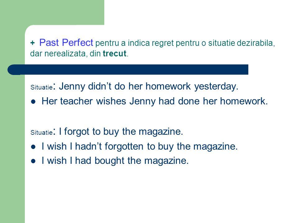 + Past Perfect pentru a indica regret pentru o situatie dezirabila, dar nerealizata, din trecut. Situatie : Jenny didnt do her homework yesterday. Her