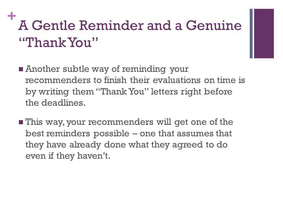 + A Gentle Reminder and a Genuine Thank You Another subtle way of reminding your recommenders to finish their evaluations on time is by writing them Thank You letters right before the deadlines.