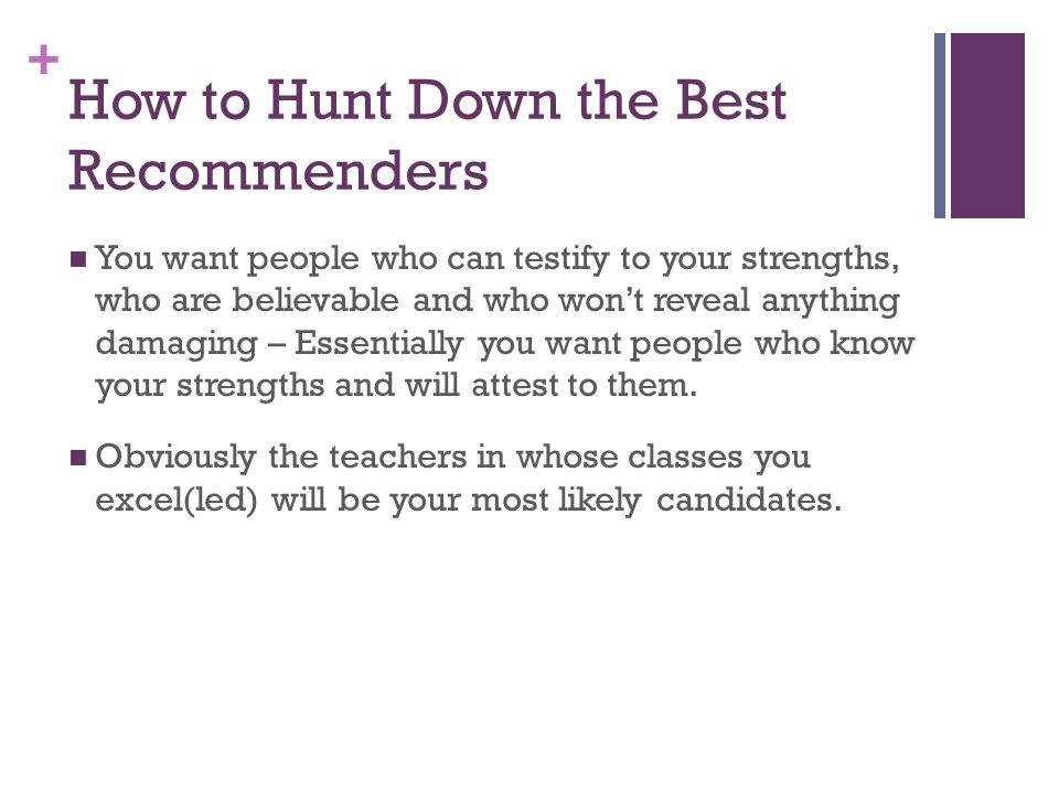 + How to Hunt Down the Best Recommenders You want people who can testify to your strengths, who are believable and who wont reveal anything damaging – Essentially you want people who know your strengths and will attest to them.