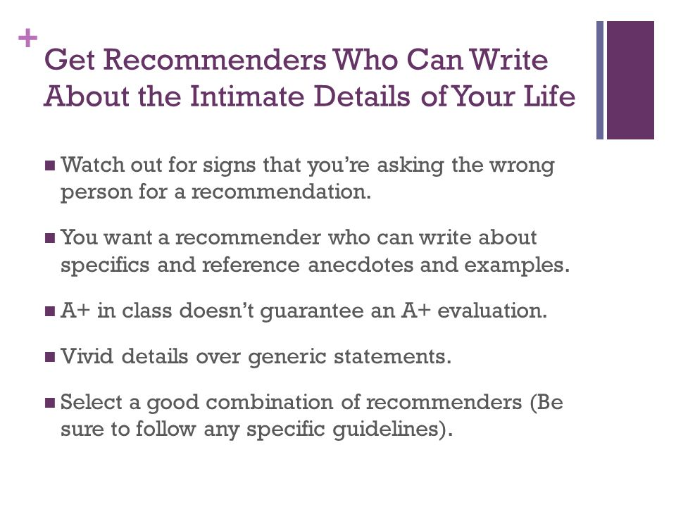 + Get Recommenders Who Can Write About the Intimate Details of Your Life Watch out for signs that youre asking the wrong person for a recommendation.