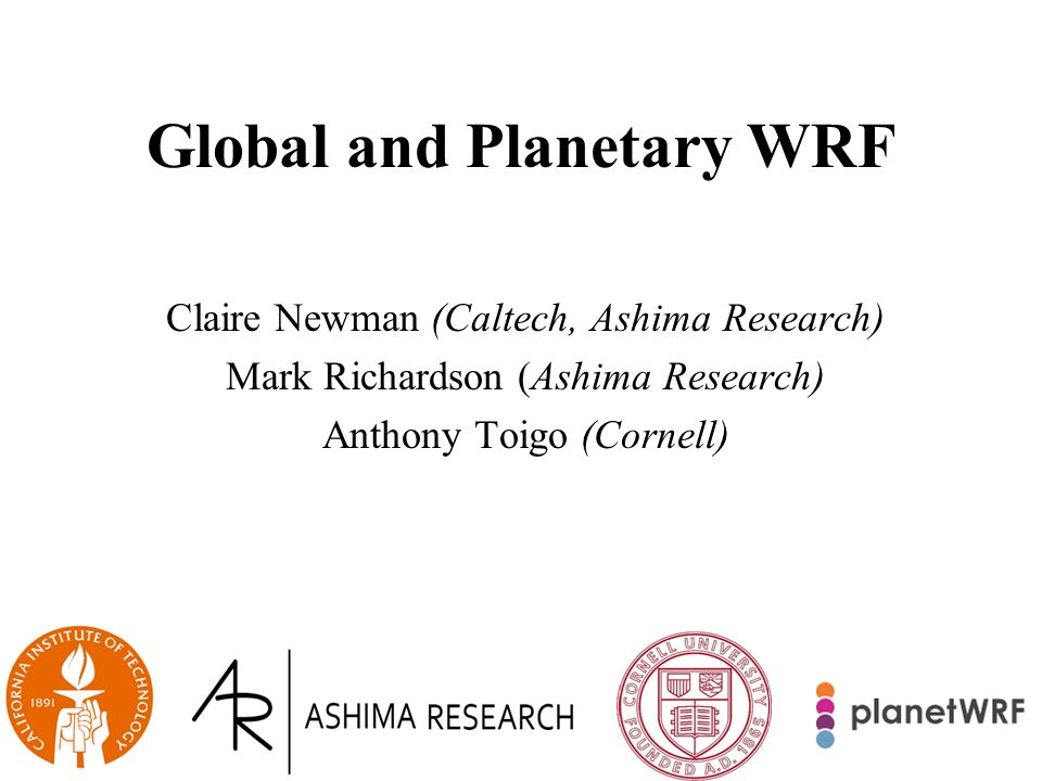 Global and Planetary WRF Claire Newman (Caltech, Ashima Research) Mark Richardson (Ashima Research) Anthony Toigo (Cornell)