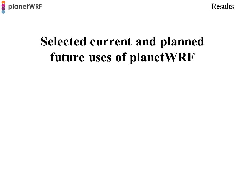Selected current and planned future uses of planetWRF Results