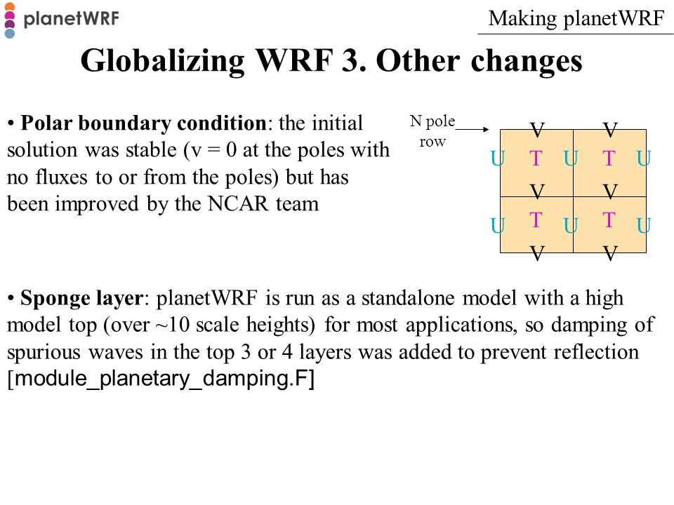 Globalizing WRF 3. Other changes Polar boundary condition: the initial solution was stable (v = 0 at the poles with no fluxes to or from the poles) bu