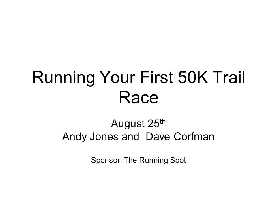 Running Your First 50K Trail Race August 25 th Andy Jones and Dave Corfman Sponsor: The Running Spot