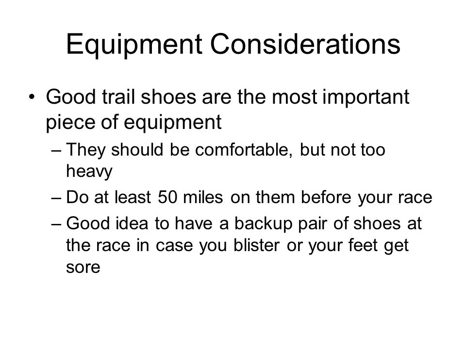 Equipment Considerations Good trail shoes are the most important piece of equipment –They should be comfortable, but not too heavy –Do at least 50 mil