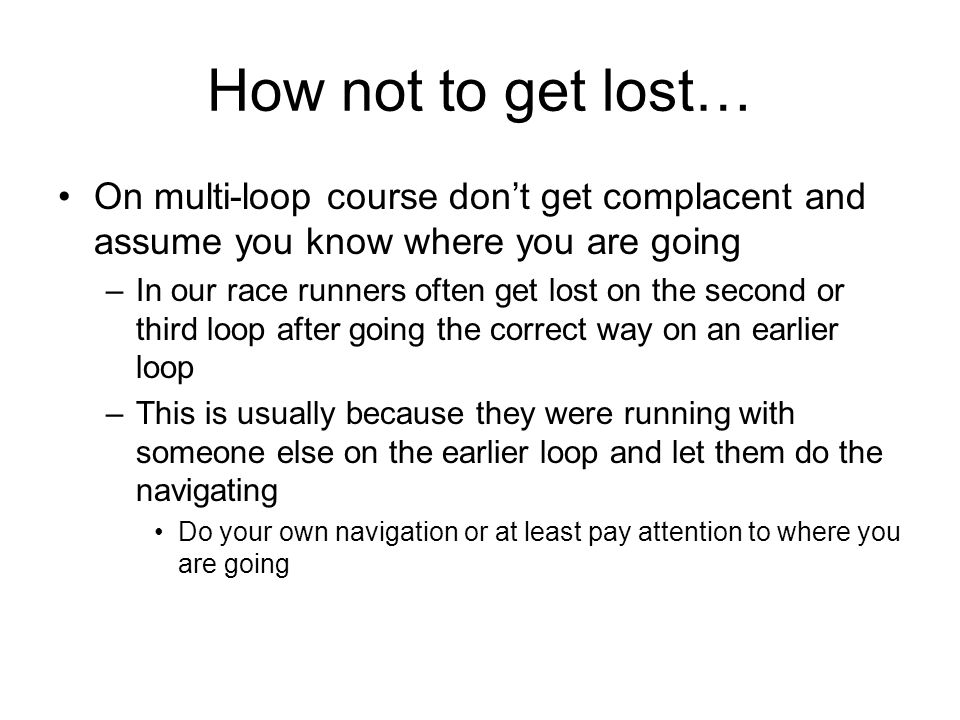 How not to get lost… On multi-loop course dont get complacent and assume you know where you are going –In our race runners often get lost on the secon
