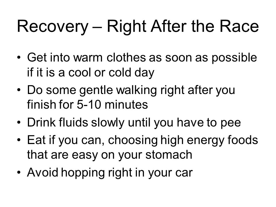 Recovery – Right After the Race Get into warm clothes as soon as possible if it is a cool or cold day Do some gentle walking right after you finish fo