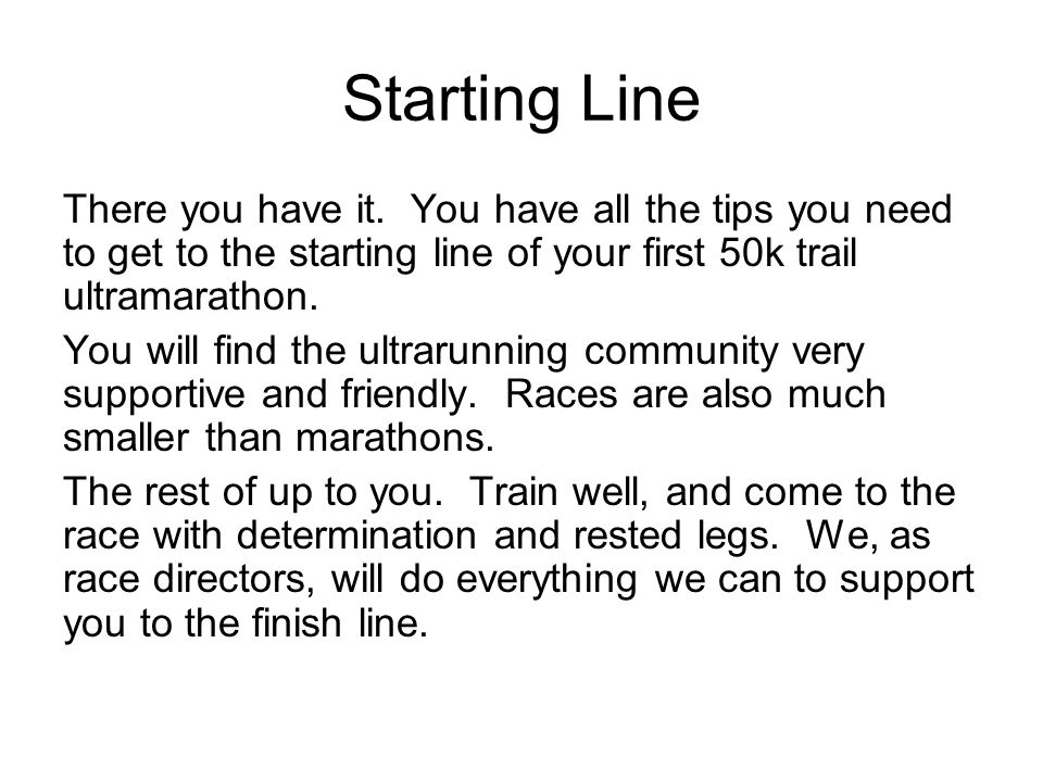Starting Line There you have it. You have all the tips you need to get to the starting line of your first 50k trail ultramarathon. You will find the u