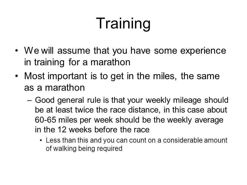 Training We will assume that you have some experience in training for a marathon Most important is to get in the miles, the same as a marathon –Good g