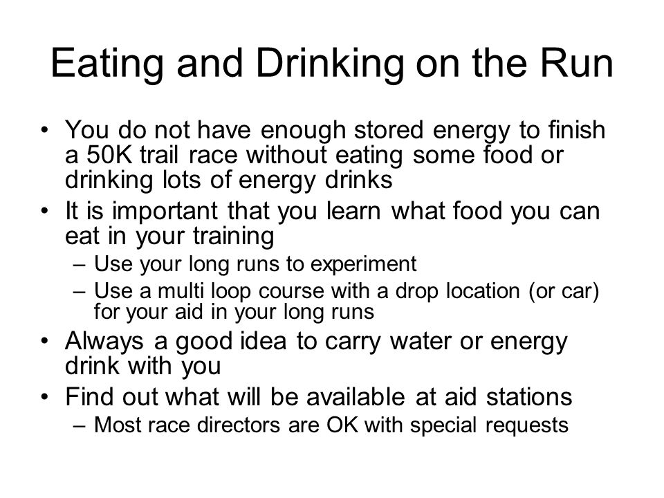 Eating and Drinking on the Run You do not have enough stored energy to finish a 50K trail race without eating some food or drinking lots of energy dri