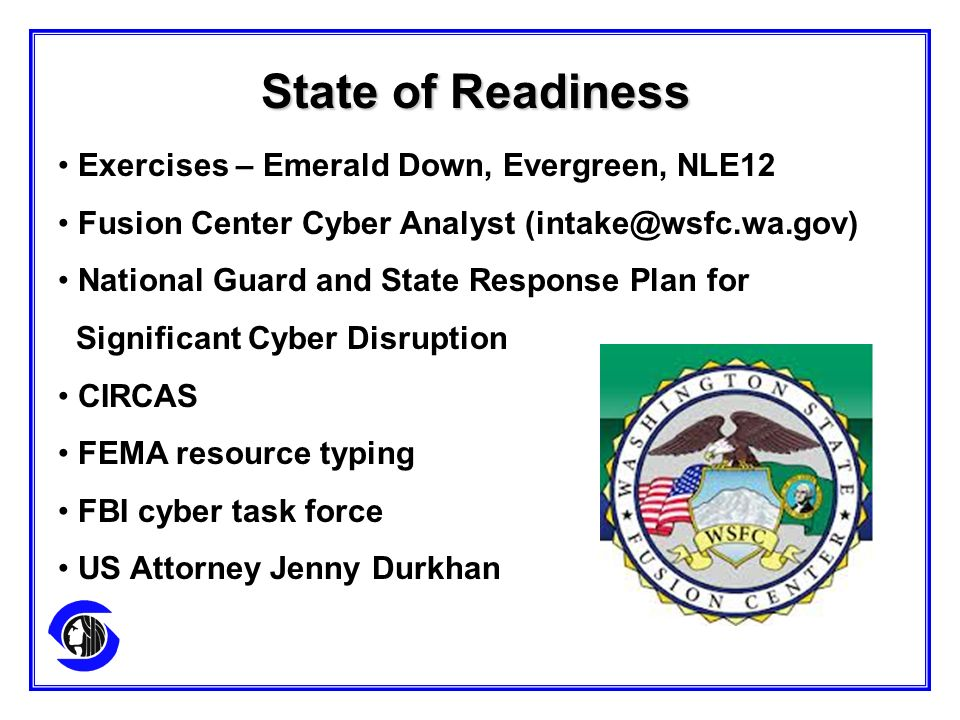 Exercises – Emerald Down, Evergreen, NLE12 Fusion Center Cyber Analyst (intake@wsfc.wa.gov) National Guard and State Response Plan for Significant Cyber Disruption CIRCAS FEMA resource typing FBI cyber task force US Attorney Jenny Durkhan State of Readiness