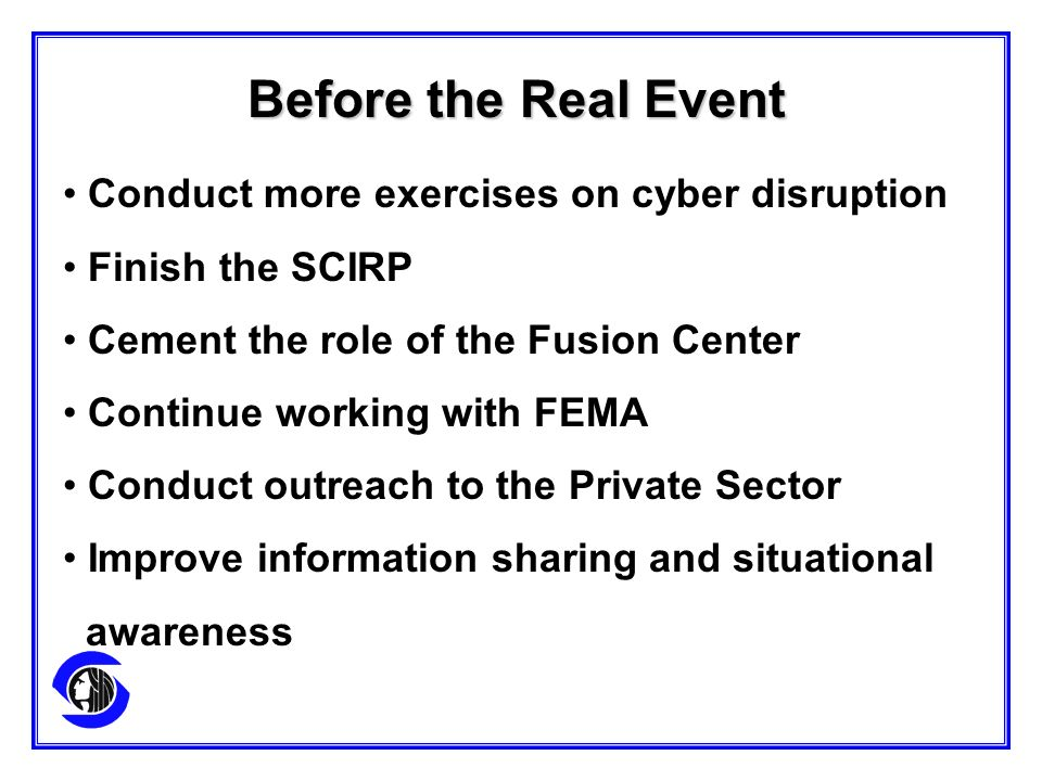Conduct more exercises on cyber disruption Finish the SCIRP Cement the role of the Fusion Center Continue working with FEMA Conduct outreach to the Private Sector Improve information sharing and situational awareness Before the Real Event