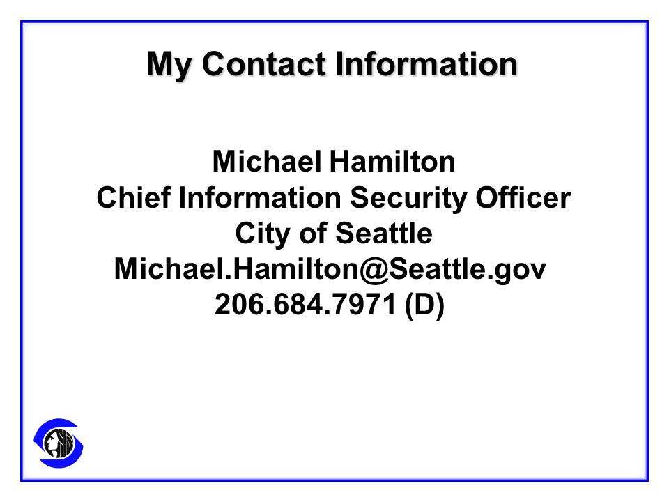 My Contact Information Michael Hamilton Chief Information Security Officer City of Seattle Michael.Hamilton@Seattle.gov 206.684.7971 (D)